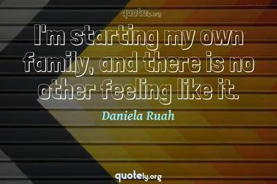 Photo Quote of I'm starting my own family, and there is no other feeling like it.