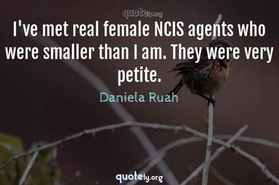 Photo Quote of I've met real female NCIS agents who were smaller than I am. They were very petite.
