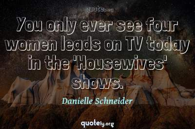 Photo Quote of You only ever see four women leads on TV today in the 'Housewives' shows.