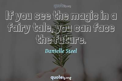 Photo Quote of If you see the magic in a fairy tale, you can face the future.