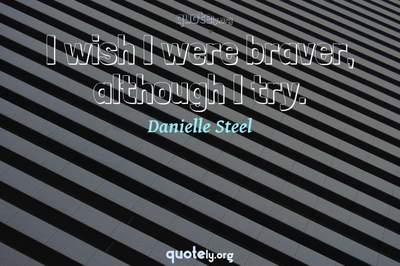 Photo Quote of I wish I were braver, although I try.