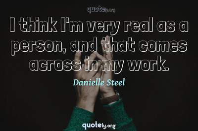 Photo Quote of I think I'm very real as a person, and that comes across in my work.