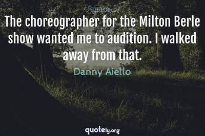 Photo Quote of The choreographer for the Milton Berle show wanted me to audition. I walked away from that.