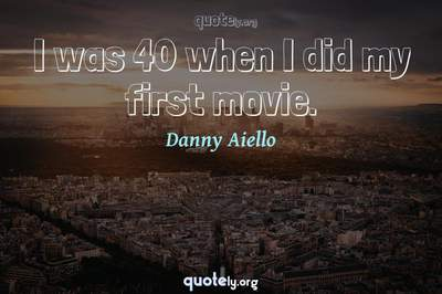 Photo Quote of I was 40 when I did my first movie.