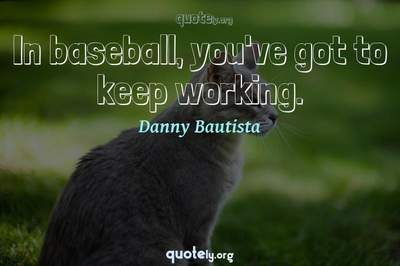 Photo Quote of In baseball, you've got to keep working.