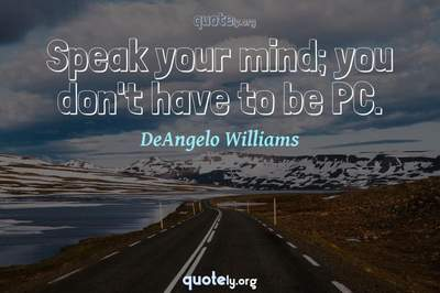 Photo Quote of Speak your mind; you don't have to be PC.