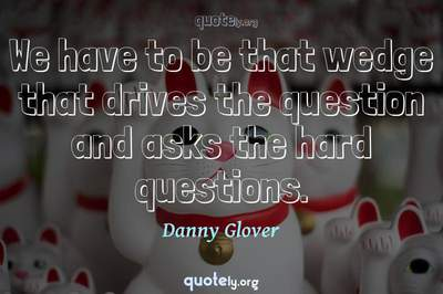 Photo Quote of We have to be that wedge that drives the question and asks the hard questions.