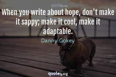 Photo Quote of When you write about hope, don't make it sappy; make it cool, make it adaptable.