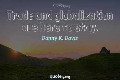 Photo Quote of Trade and globalization are here to stay.