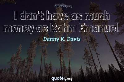 Photo Quote of I don't have as much money as Rahm Emanuel.