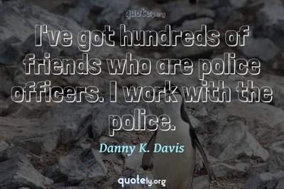 Photo Quote of I've got hundreds of friends who are police officers. I work with the police.