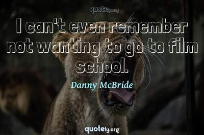 Photo Quote of I can't even remember not wanting to go to film school.