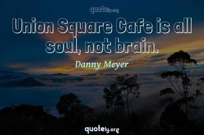 Photo Quote of Union Square Cafe is all soul, not brain.