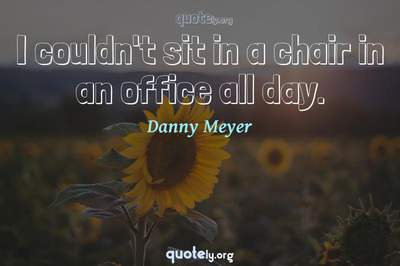 Photo Quote of I couldn't sit in a chair in an office all day.