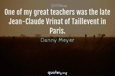 Photo Quote of One of my great teachers was the late Jean-Claude Vrinat of Taillevent in Paris.