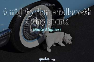 Photo Quote of A mighty flame followeth a tiny spark.