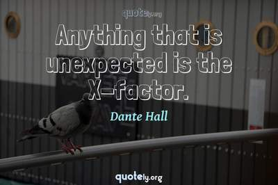 Photo Quote of Anything that is unexpected is the X-factor.