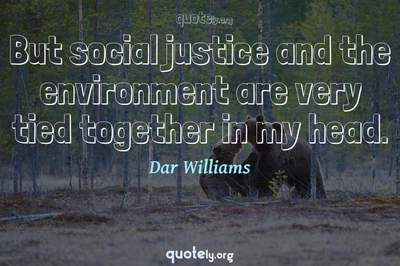 Photo Quote of But social justice and the environment are very tied together in my head.