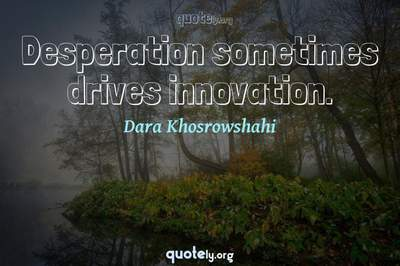 Photo Quote of Desperation sometimes drives innovation.