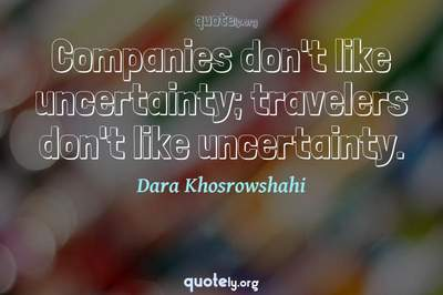 Photo Quote of Companies don't like uncertainty; travelers don't like uncertainty.