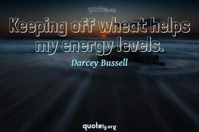 Photo Quote of Keeping off wheat helps my energy levels.