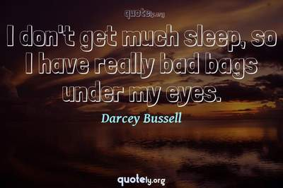 Photo Quote of I don't get much sleep, so I have really bad bags under my eyes.