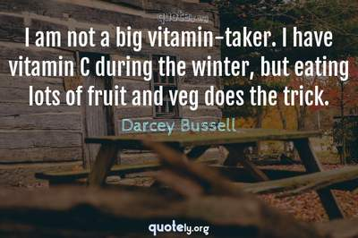 Photo Quote of I am not a big vitamin-taker. I have vitamin C during the winter, but eating lots of fruit and veg does the trick.