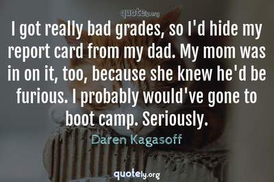 Photo Quote of I got really bad grades, so I'd hide my report card from my dad. My mom was in on it, too, because she knew he'd be furious. I probably would've gone to boot camp. Seriously.