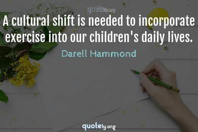 Photo Quote of A cultural shift is needed to incorporate exercise into our children's daily lives.