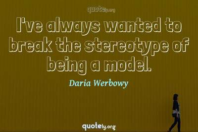 Photo Quote of I've always wanted to break the stereotype of being a model.