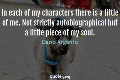 Photo Quote of In each of my characters there is a little of me. Not strictly autobiographical but a little piece of my soul.