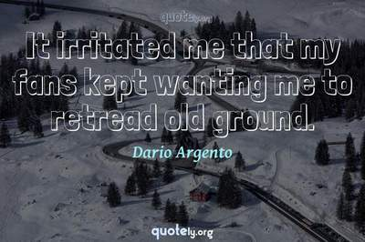Photo Quote of It irritated me that my fans kept wanting me to retread old ground.