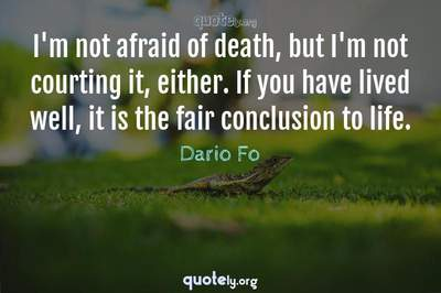 Photo Quote of I'm not afraid of death, but I'm not courting it, either. If you have lived well, it is the fair conclusion to life.