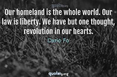 Photo Quote of Our homeland is the whole world. Our law is liberty. We have but one thought, revolution in our hearts.