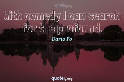 Photo Quote of With comedy I can search for the profound.