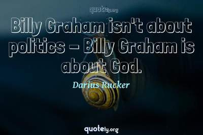 Photo Quote of Billy Graham isn't about politics - Billy Graham is about God.