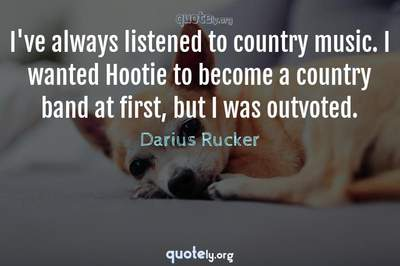 Photo Quote of I've always listened to country music. I wanted Hootie to become a country band at first, but I was outvoted.