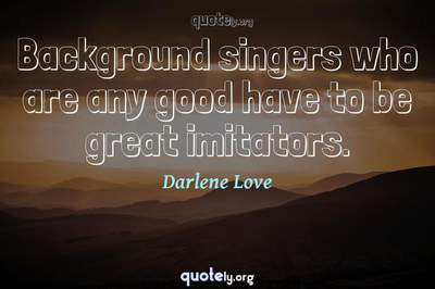 Photo Quote of Background singers who are any good have to be great imitators.