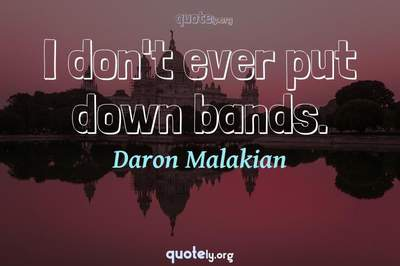 Photo Quote of I don't ever put down bands.