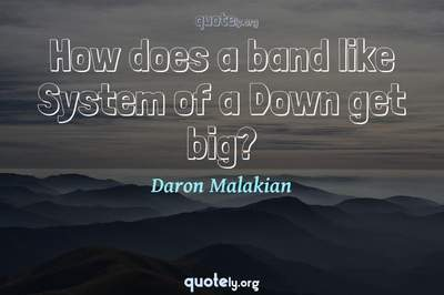 Photo Quote of How does a band like System of a Down get big?