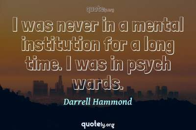 Photo Quote of I was never in a mental institution for a long time. I was in psych wards.