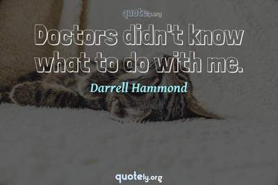 Photo Quote of Doctors didn't know what to do with me.