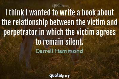 Photo Quote of I think I wanted to write a book about the relationship between the victim and perpetrator in which the victim agrees to remain silent.