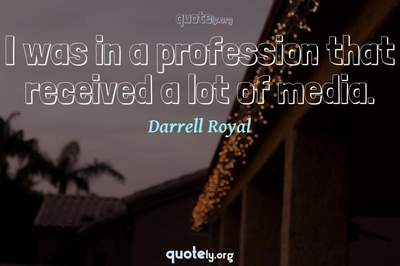 Photo Quote of I was in a profession that received a lot of media.