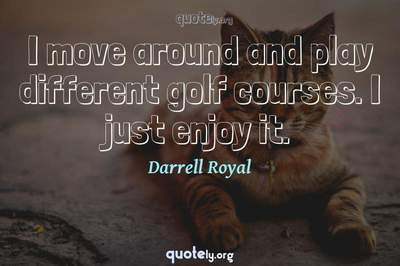 Photo Quote of I move around and play different golf courses. I just enjoy it.