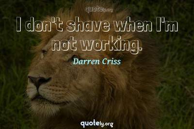 Photo Quote of I don't shave when I'm not working.