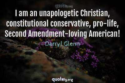 Photo Quote of I am an unapologetic Christian, constitutional conservative, pro-life, Second Amendment-loving American!