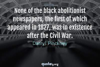 Photo Quote of None of the black abolitionist newspapers, the first of which appeared in 1827, was in existence after the Civil War.