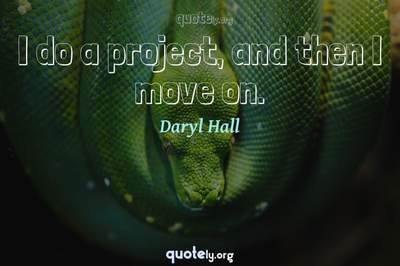 Photo Quote of I do a project, and then I move on.