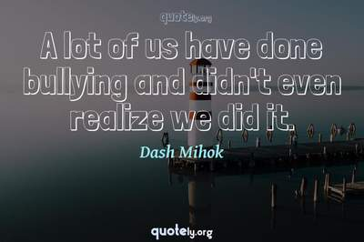 Photo Quote of A lot of us have done bullying and didn't even realize we did it.